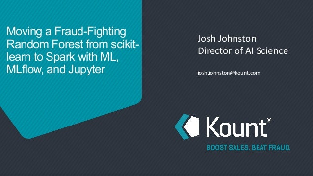 Moving a Fraud-Fighting Random Forest from scikit- learn to Spark with ML, MLflow, and Jupyter Josh Johnston Director of A...