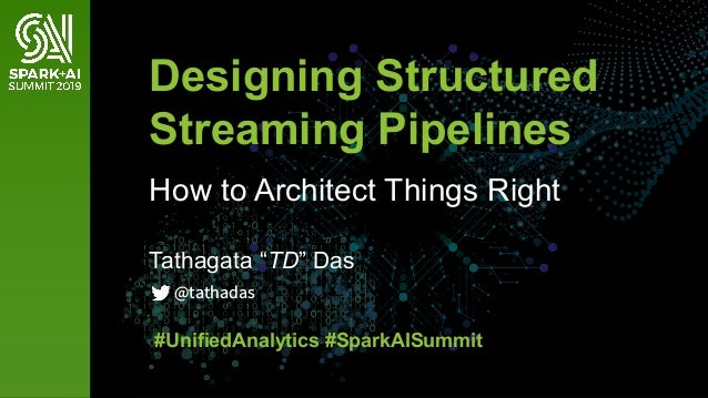 "Tathagata ""TD"" Das Designing Structured Streaming Pipelines How to Architect Things Right #UnifiedAnalytics #SparkAISummit..."