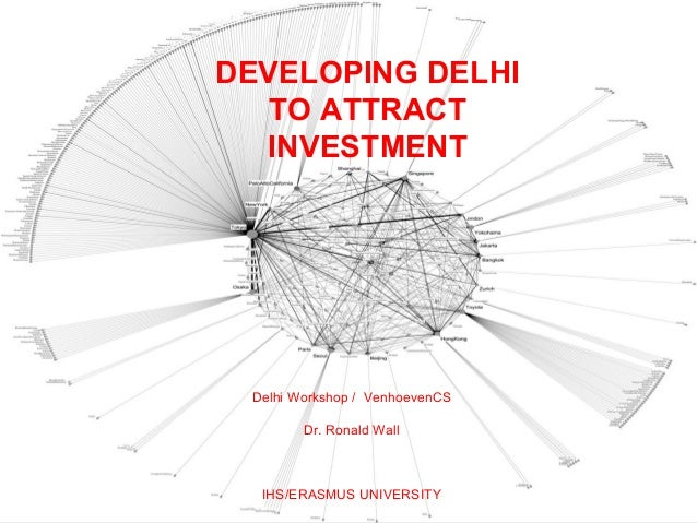 DEVELOPING DELHI   TO ATTRACT  INVESTMENT Delhi Workshop / VenhoevenCS        Dr. Ronald Wall  IHS/ERASMUS UNIVERSITY