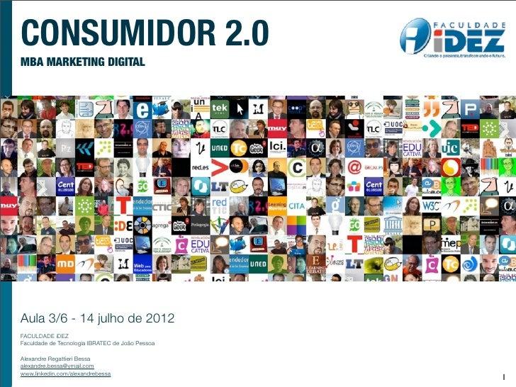 CONSUMIDOR 2.0MBA MARKETING DIGITALAula 3/6 - 14 julho de 2012FACULDADE iDEZFaculdade de Tecnologia IBRATEC de João Pessoa...