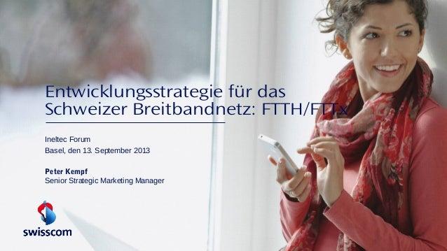 Entwicklungsstrategie für das Schweizer Breitbandnetz: FTTH/FTTx Ineltec Forum Basel, den 13. September 2013 Peter Kempf S...