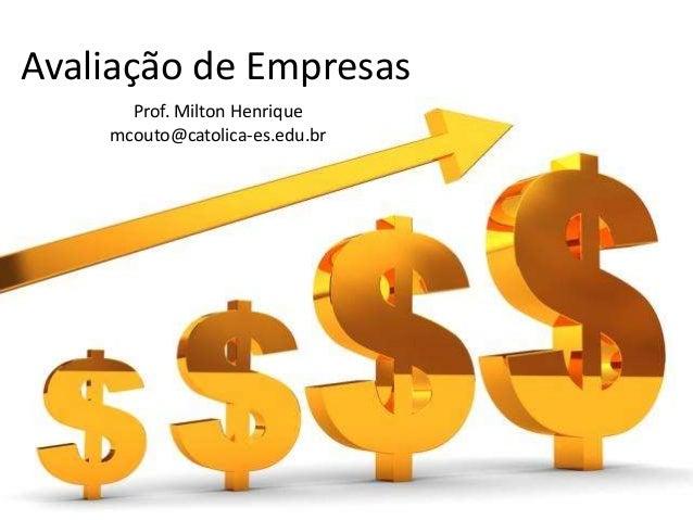 Avaliação de Empresas Prof. Milton Henrique mcouto@catolica-es.edu.br