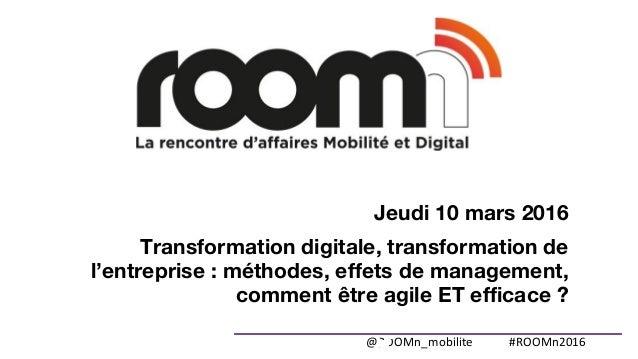 @ROOMn_mobilite #ROOMn2016 Jeudi 10 mars 2016 Transformation digitale, transformation de l'entreprise : méthodes, effets d...