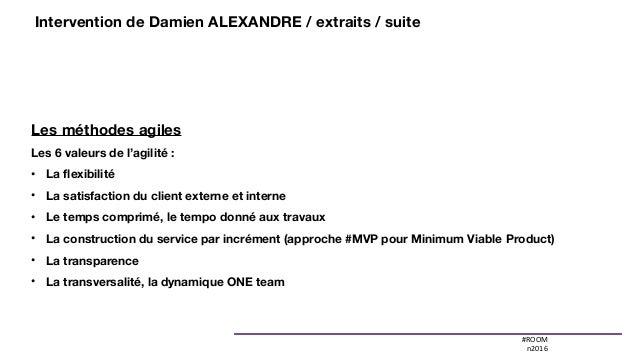 #ROOM n2016 Les méthodes agiles Les 6 valeurs de l'agilité : • La flexibilité • La satisfaction du client externe et inter...