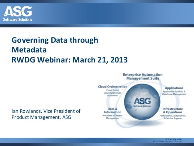 Governing Data throughMetadataRWDG Webinar: March 21, 2013Ian Rowlands, Vice President ofProduct Management, ASG          ...