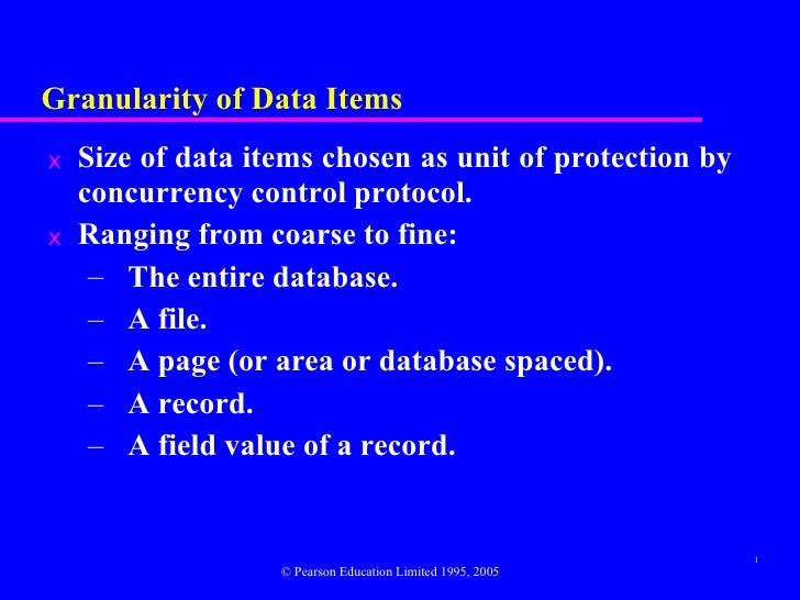 Granularity of Data Items <ul><li>Size of data items chosen as unit of protection by concurrency control protocol. </li></...