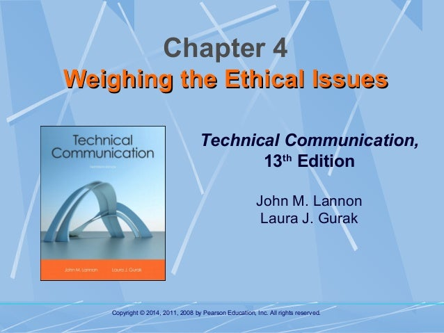 Chapter 4 Weighing the Ethical Issues Technical Communication, 13th Edition John M. Lannon Laura J. Gurak  Copyright © 201...