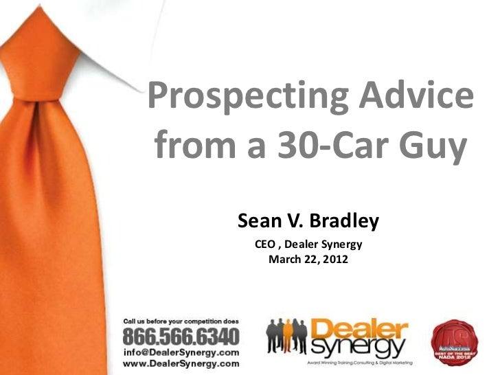 Prospecting Advicefrom a 30-Car Guy     Sean V. Bradley      CEO , Dealer Synergy        March 22, 2012