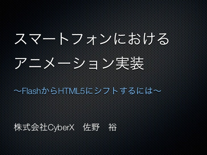 スマートフォンにおけるアニメーション実装∼FlashからHTML5にシフトするには∼株式会社CyberX佐野裕