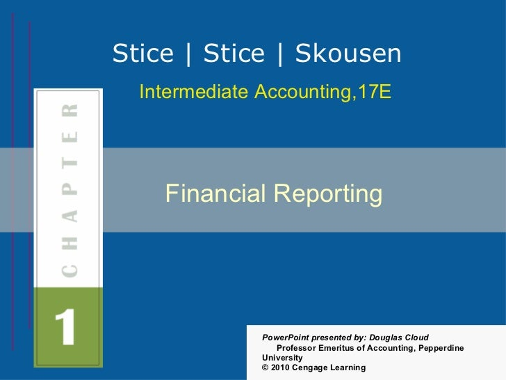 Stice | Stice | Skousen  Intermediate Accounting,17E    Financial Reporting               PowerPoint presented by: Douglas...