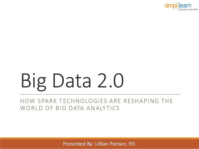 Big Data 2.0 HOW SPARK TECHNOLOGIES ARE RESHAPING THE WORLD OF BIG DATA ANALYTICS Presented By: Lillian Pierson, P.E.
