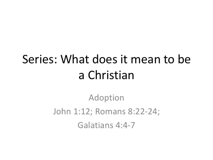 Series: What does it mean to be          a Christian              Adoption     John 1:12; Romans 8:22-24;           Galati...
