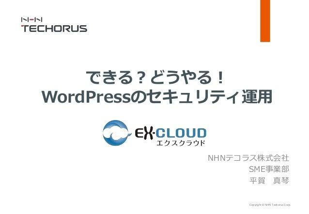 Copyright © NHN Techorus Corp. NHNテコラス株式会社 SME事業部 平賀 真琴 できる?どうやる! WordPressのセキュリティ運用