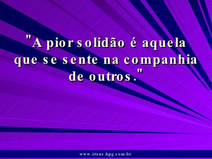 """""""A pior solidão é aquela que se sente na companhia de outros."""" www.4tons.hpg.com.br"""