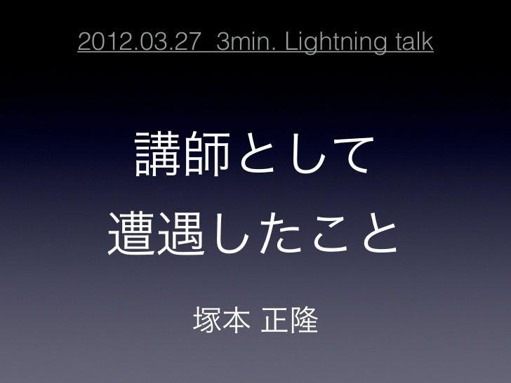 2012.03.27 3min. Lightning talk    講師として  遭遇したこと          塚本 正隆
