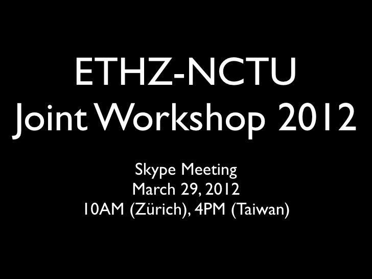 ETHZ-NCTUJoint Workshop 2012         Skype Meeting        March 29, 2012   10AM (Zürich), 4PM (Taiwan)