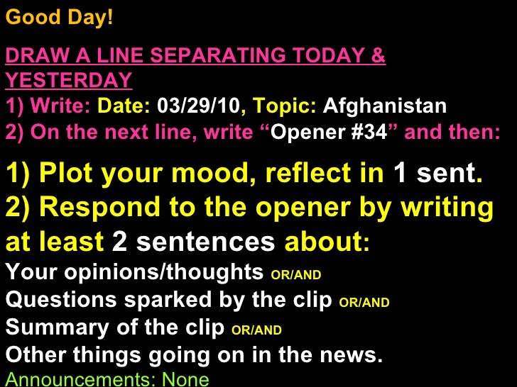 Good Day!  DRAW A LINE SEPARATING TODAY & YESTERDAY 1) Write:   Date:  03/29/10 , Topic:  Afghanistan 2) On the next line,...