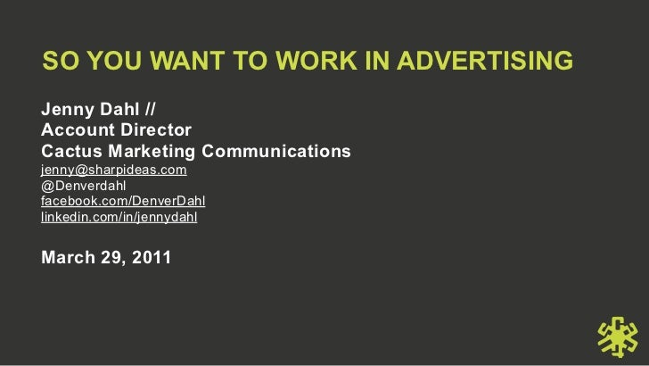 SO YOU WANT TO WORK IN ADVERTISINGJenny Dahl //Account DirectorCactus Marketing Communicationsjenny@sharpideas.com@Denverd...