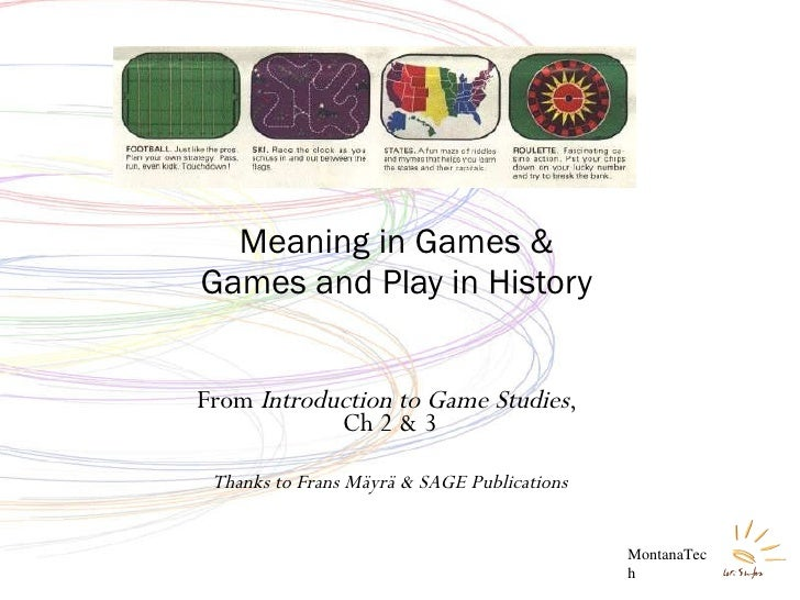 From  Introduction to Game Studies ,  Ch 2 & 3 Thanks to Frans Mäyrä & SAGE Publications Meaning in Games & Games and Play...