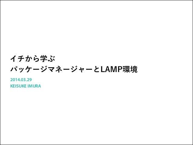 イチから学ぶ パッケージマネージャーとLAMP環境 2014.03.29 KEISUKE IMURA