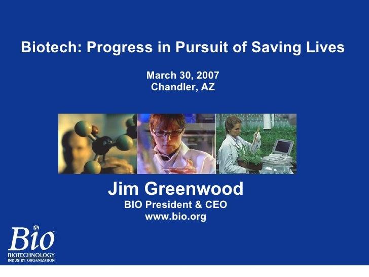 Biotech: Progress in Pursuit of Saving Lives March 30, 2007 Chandler, AZ Jim Greenwood BIO President & CEO www.bio.org