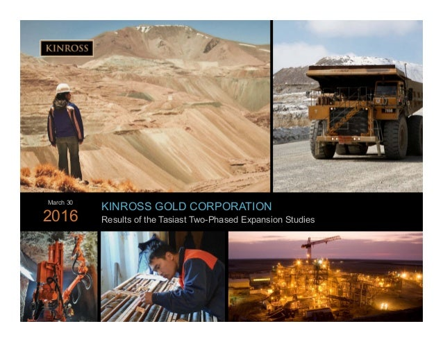 1 www.kinross.com 1 KINROSS GOLD CORPORATION Results of the Tasiast Two-Phased Expansion Studies March 30 2016