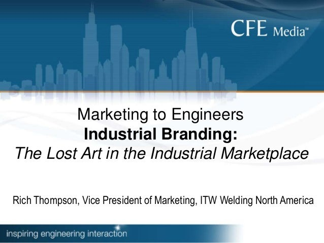 Marketing to Engineers Industrial Branding: The Lost Art in the Industrial Marketplace Rich Thompson, Vice President of Ma...