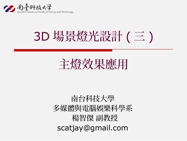 南台科技大學 多媒體與電腦娛樂科學系 楊智傑 副教授 scatjay@gmail.com 3D 場景燈光設計 ( 三 ) 主燈效果應用