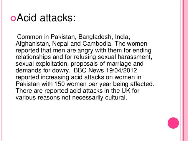 Acid attacks: Common in Pakistan, Bangladesh, India, Afghanistan, Nepal and Cambodia. The women reported that men are ang...