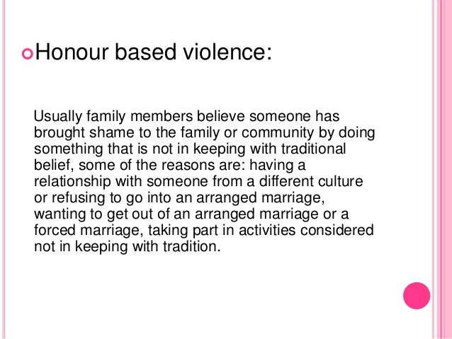 Honour based violence: Usually family members believe someone has brought shame to the family or community by doing somet...