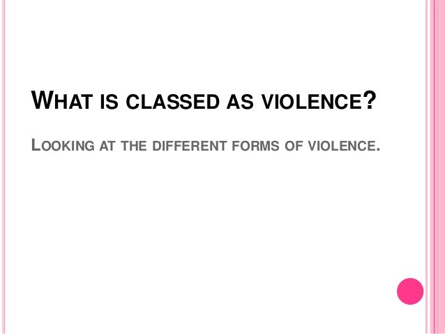 WHAT IS CLASSED AS VIOLENCE? LOOKING AT THE DIFFERENT FORMS OF VIOLENCE.