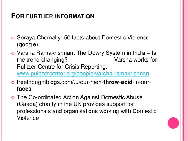 FOR FURTHER INFORMATION  Soraya Chemally: 50 facts about Domestic Violence (google)  Varsha Ramakrishnan: The Dowry Syst...