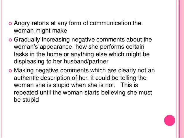  Angry retorts at any form of communication the woman might make  Gradually increasing negative comments about the woman...