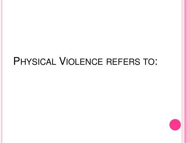 PHYSICAL VIOLENCE REFERS TO: