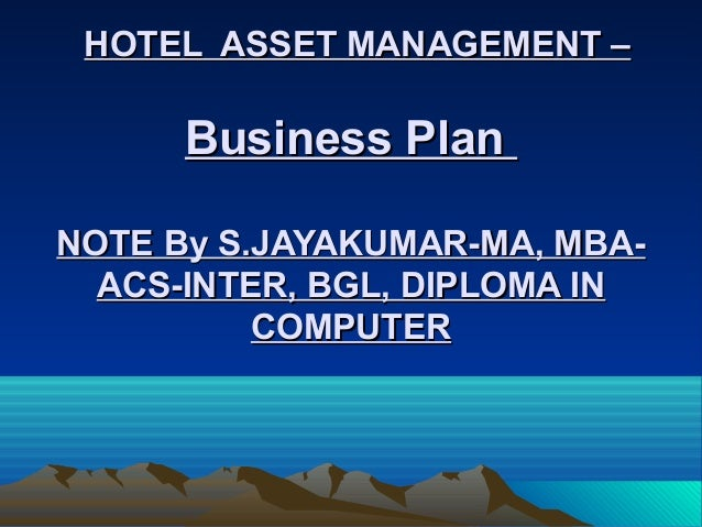HOTEL ASSET MANAGEMENT –HOTEL ASSET MANAGEMENT – Business PlanBusiness Plan NOTE By S.JAYAKUMAR-MA, MBA-NOTE By S.JAYAKUMA...