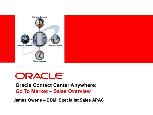 <Insert Picture Here>Oracle Contact Center Anywhere:Go To Market – Sales OverviewJames Owens – BDM, Specialist Sales APAC