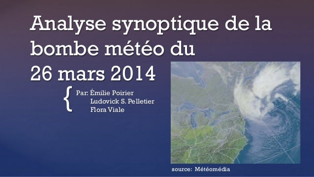 { Analyse synoptique de la bombe météo du 26 mars 2014 Par: Émilie Poirier Ludovick S. Pelletier Flora Viale source: Météo...