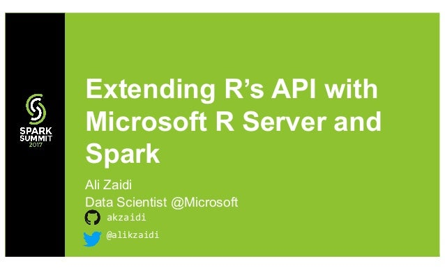 Ali Zaidi Data Scientist @Microsoft akzaidi Extending R's API with Microsoft R Server and Spark @alikzaidi