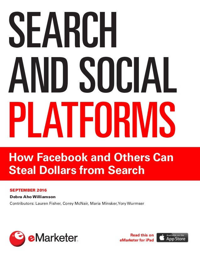SEARCH AND SOCIAL PLATFORMSHow Facebook and Others Can Steal Dollars from Search SEPTEMBER 2016 Debra Aho Williamson Contr...