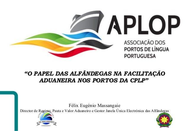 """""""O PAPEL DAS ALFÂNDEGAS NA FACILITAÇÃO ADUANEIRA NOS PORTOS DA CPLP"""" Félix Eugénio Massangaie Director de Regime, Pauta e ..."""