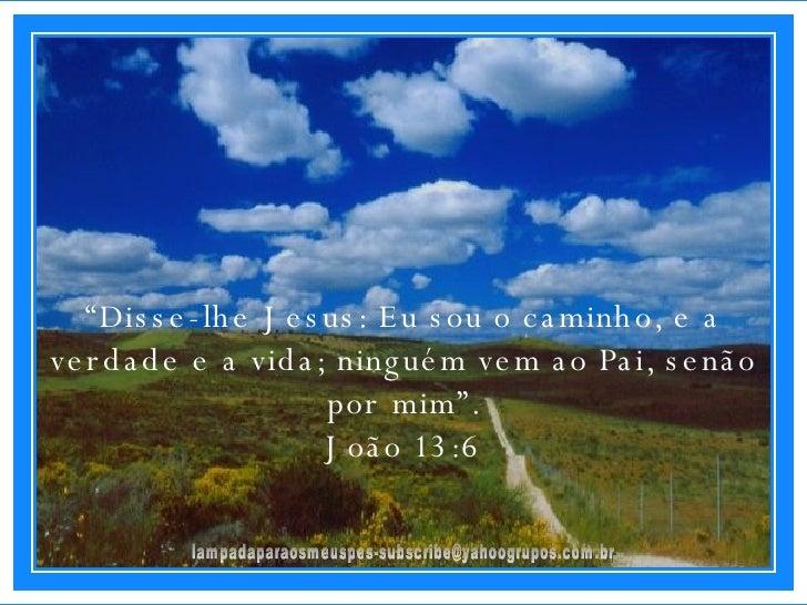 """[email_address] """" Disse-lhe Jesus: Eu sou o caminho, e a verdade e a vida; ninguém vem ao Pai, senão por mim"""". João 13:6"""