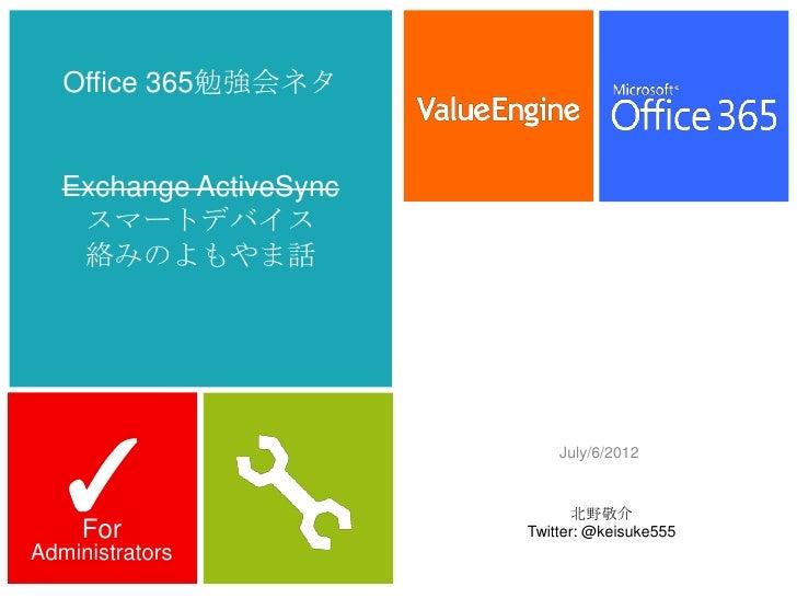 Office 365勉強会ネタ   Exchange ActiveSync    スマートデバイス    絡みのよもやま話  ✓                             July/6/2012                  ...