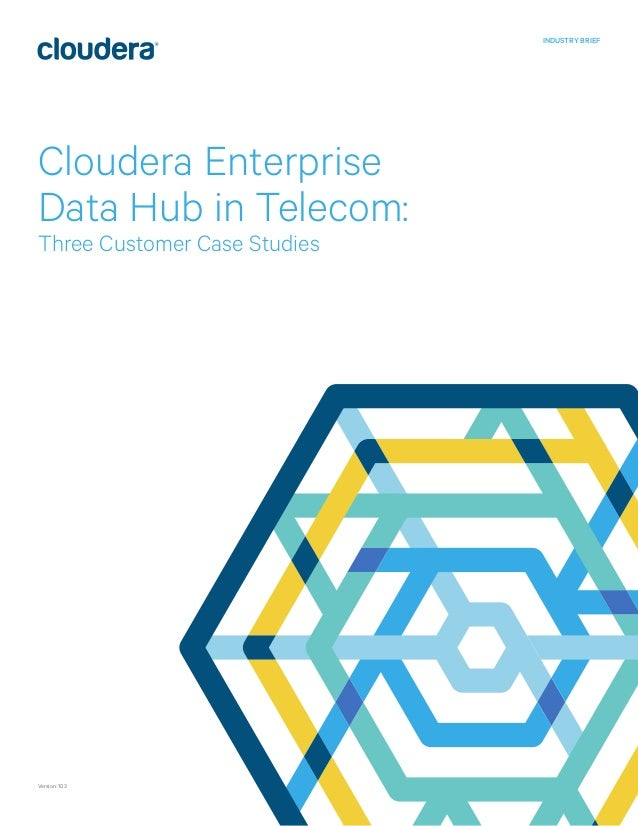 Cloudera Enterprise Data Hub in Telecom: Three Customer Case Studies INDUSTRY BRIEF Version: 103