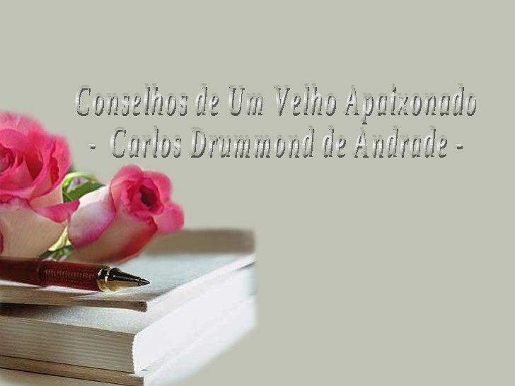 Conselhos de Um Velho Apaixonado -  Carlos Drummond de Andrade -