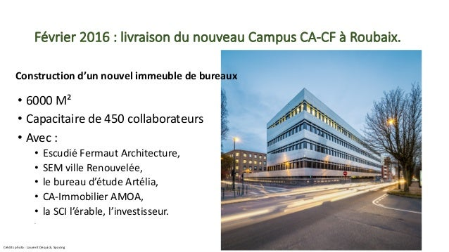 Février2016 :livraisondunouveauCampusCA-CFàRoubaix. • 6000M² • Capacitairede450collaborateurs • Avec: • Es...