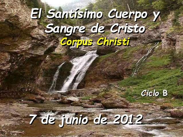 Ciclo B El Santísimo Cuerpo y Sangre de Cristo Corpus Christi 7 de junio de 2012