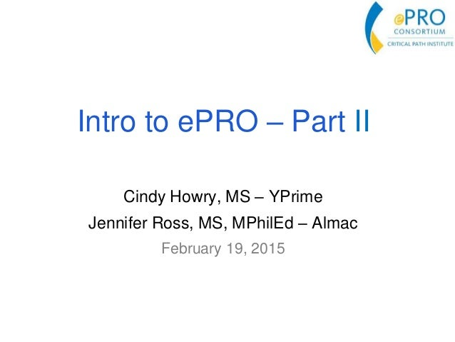 Intro to ePRO – Part II Cindy Howry, MS – YPrime Jennifer Ross, MS, MPhilEd – Almac February 19, 2015