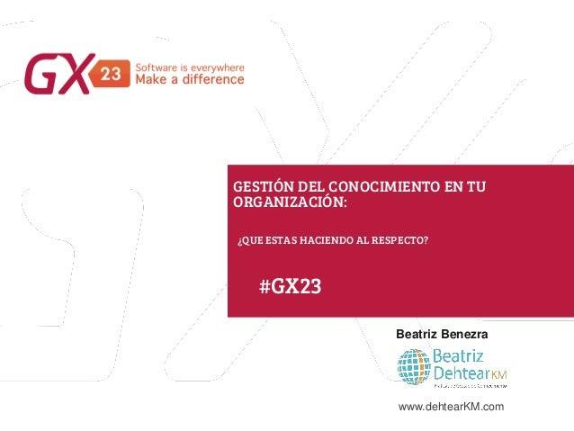 #GX23 GESTIÓN DEL CONOCIMIENTO EN TU ORGANIZACIÓN: ¿QUE ESTAS HACIENDO AL RESPECTO? Beatriz Benezra www.dehtearKM.com