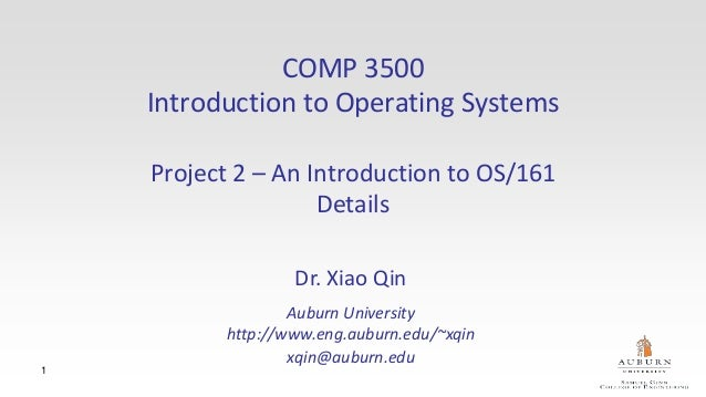 1 COMP 3500 Introduction to Operating Systems Project 2 – An Introduction to OS/161 Details Dr. Xiao Qin Auburn University...