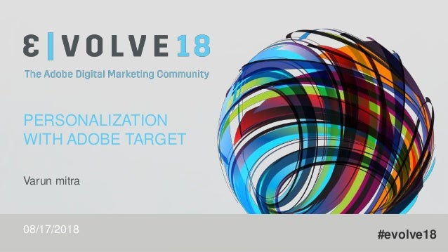 #evolve18 PERSONALIZATION WITH ADOBE TARGET Varun mitra 08/17/2018